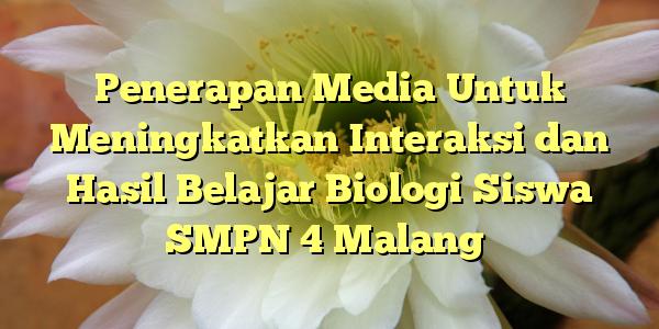Penerapan Media Untuk Meningkatkan Interaksi dan Hasil Belajar Biologi Siswa SMPN 4 Malang