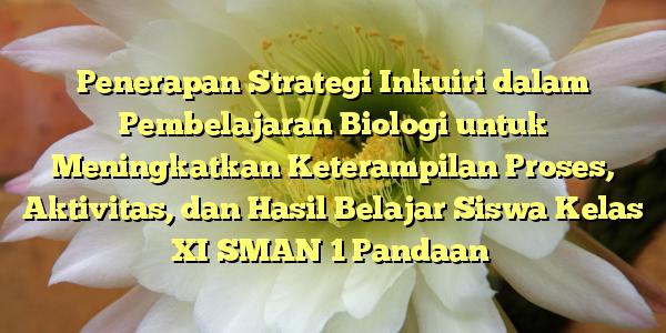 Penerapan Strategi Inkuiri dalam Pembelajaran Biologi untuk Meningkatkan Keterampilan Proses, Aktivitas, dan Hasil Belajar Siswa Kelas XI SMAN 1 Pandaan